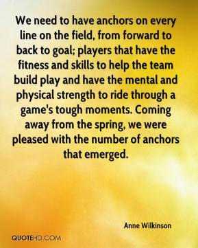 Anne Wilkinson - We need to have anchors on every line on the field, from forward to back to goal; players that have the fitness and skills to help the team build play and have the mental and physical strength to ride through a game's tough moments. Coming away from the spring, we were pleased with the number of anchors that emerged.