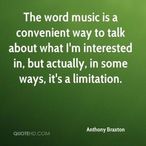 Anthony Braxton - The word music is a convenient way to talk about what I'm interested in, but actually, in some ways, it's a limitation.