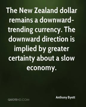 Anthony Byett - The New Zealand dollar remains a downward-trending currency. The downward direction is implied by greater certainty about a slow economy.