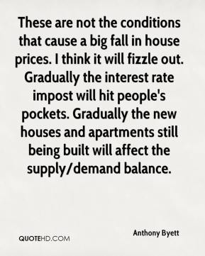 Anthony Byett - These are not the conditions that cause a big fall in house prices. I think it will fizzle out. Gradually the interest rate impost will hit people's pockets. Gradually the new houses and apartments still being built will affect the supply/demand balance.