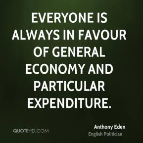 Anthony Eden - Everyone is always in favour of general economy and particular expenditure.