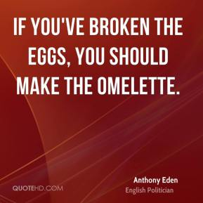 Anthony Eden - If you've broken the eggs, you should make the omelette.