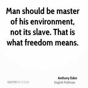 Anthony Eden - Man should be master of his environment, not its slave. That is what freedom means.