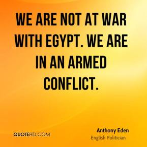 Anthony Eden - We are not at war with Egypt. We are in an armed conflict.