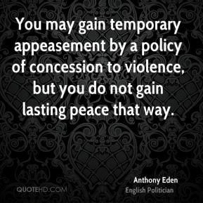Anthony Eden - You may gain temporary appeasement by a policy of concession to violence, but you do not gain lasting peace that way.