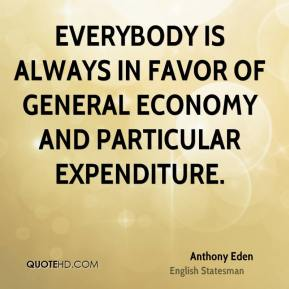 Everybody is always in favor of general economy and particular expenditure.