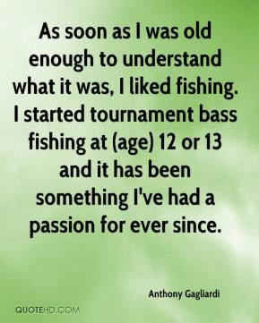 Anthony Gagliardi - As soon as I was old enough to understand what it was, I liked fishing. I started tournament bass fishing at (age) 12 or 13 and it has been something I've had a passion for ever since.