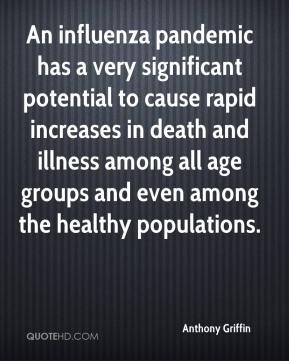 Anthony Griffin - An influenza pandemic has a very significant potential to cause rapid increases in death and illness among all age groups and even among the healthy populations.