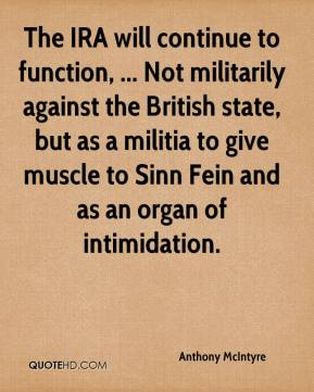 Anthony McIntyre - The IRA will continue to function, ... Not militarily against the British state, but as a militia to give muscle to Sinn Fein and as an organ of intimidation.