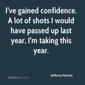 Anthony Morrow - I've gained confidence. A lot of shots I would have passed up last year, I'm taking this year.