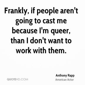 Anthony Rapp - Frankly, if people aren't going to cast me because I'm queer, than I don't want to work with them.