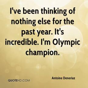 Antoine Deneriaz - I've been thinking of nothing else for the past year. It's incredible. I'm Olympic champion.