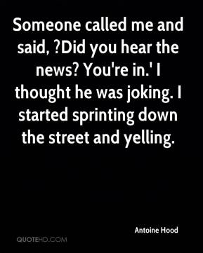 Someone called me and said, ?Did you hear the news? You're in.' I thought he was joking. I started sprinting down the street and yelling.