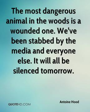 Antoine Hood - The most dangerous animal in the woods is a wounded one. We've been stabbed by the media and everyone else. It will all be silenced tomorrow.