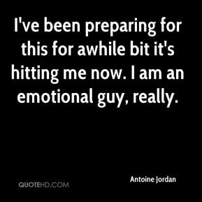 Antoine Jordan - I've been preparing for this for awhile bit it's hitting me now. I am an emotional guy, really.