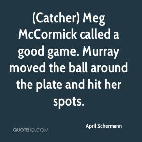 April Schermann - (Catcher) Meg McCormick called a good game. Murray moved the ball around the plate and hit her spots.
