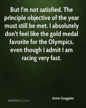 Armin Zoeggeler - But I'm not satisfied. The principle objective of the year must still be met. I absolutely don't feel like the gold medal favorite for the Olympics, even though I admit I am racing very fast.