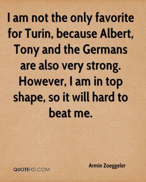 I am not the only favorite for Turin, because Albert, Tony and the Germans are also very strong. However, I am in top shape, so it will hard to beat me.