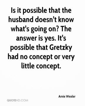 Arnie Wexler - Is it possible that the husband doesn't know what's going on? The answer is yes. It's possible that Gretzky had no concept or very little concept.