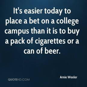 Arnie Wexler - It's easier today to place a bet on a college campus than it is to buy a pack of cigarettes or a can of beer.