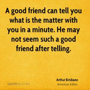 A good friend can tell you what is the matter with you in a minute. He may not seem such a good friend after telling.