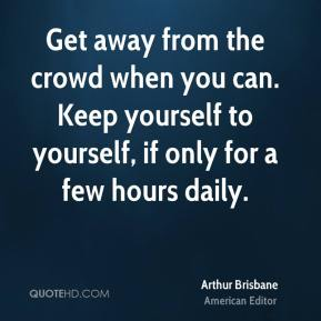 Arthur Brisbane - Get away from the crowd when you can. Keep yourself to yourself, if only for a few hours daily.
