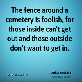 The fence around a cemetery is foolish, for those inside can't get out and those outside don't want to get in.