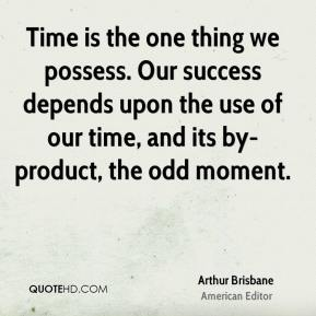 Time is the one thing we possess. Our success depends upon the use of our time, and its by-product, the odd moment.