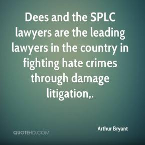 Arthur Bryant - Dees and the SPLC lawyers are the leading lawyers in the country in fighting hate crimes through damage litigation.