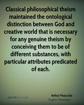 Arthur Peacocke - Classical philosophical theism maintained the ontological distinction between God and creative world that is necessary for any genuine theism by conceiving them to be of different substances, with particular attributes predicated of each.