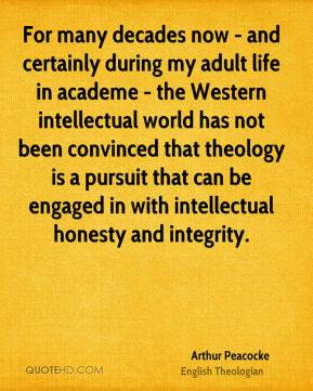 Arthur Peacocke - For many decades now - and certainly during my adult life in academe - the Western intellectual world has not been convinced that theology is a pursuit that can be engaged in with intellectual honesty and integrity.