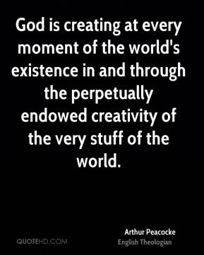 God is creating at every moment of the world's existence in and through the perpetually endowed creativity of the very stuff of the world.