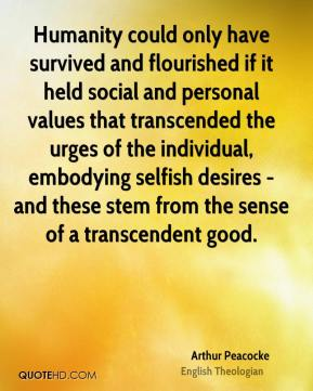 Arthur Peacocke - Humanity could only have survived and flourished if it held social and personal values that transcended the urges of the individual, embodying selfish desires - and these stem from the sense of a transcendent good.