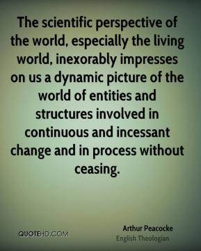 Arthur Peacocke - The scientific perspective of the world, especially the living world, inexorably impresses on us a dynamic picture of the world of entities and structures involved in continuous and incessant change and in process without ceasing.