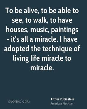 Arthur Rubinstein - To be alive, to be able to see, to walk, to have houses, music, paintings - it's all a miracle. I have adopted the technique of living life miracle to miracle.
