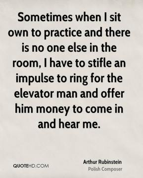 Sometimes when I sit own to practice and there is no one else in the room, I have to stifle an impulse to ring for the elevator man and offer him money to come in and hear me.
