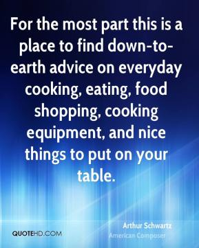Arthur Schwartz - For the most part this is a place to find down-to-earth advice on everyday cooking, eating, food shopping, cooking equipment, and nice things to put on your table.