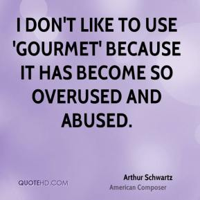 Arthur Schwartz - I don't like to use 'gourmet' because it has become so overused and abused.