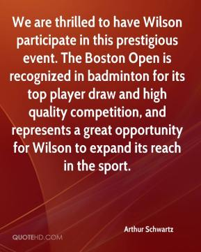 Arthur Schwartz - We are thrilled to have Wilson participate in this prestigious event. The Boston Open is recognized in badminton for its top player draw and high quality competition, and represents a great opportunity for Wilson to expand its reach in the sport.