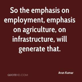 Arun Kumar - So the emphasis on employment, emphasis on agriculture, on infrastructure, will generate that.