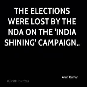 Arun Kumar - The elections were lost by the NDA on the 'India Shining' campaign.