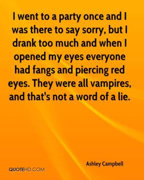 Ashley Campbell - I went to a party once and I was there to say sorry, but I drank too much and when I opened my eyes everyone had fangs and piercing red eyes. They were all vampires, and that's not a word of a lie.