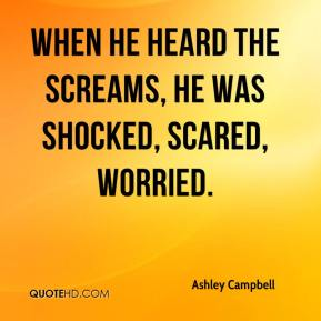 Ashley Campbell - When he heard the screams, he was shocked, scared, worried.