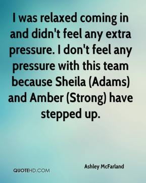 Ashley McFarland - I was relaxed coming in and didn't feel any extra pressure. I don't feel any pressure with this team because Sheila (Adams) and Amber (Strong) have stepped up.