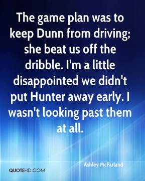 Ashley McFarland - The game plan was to keep Dunn from driving; she beat us off the dribble. I'm a little disappointed we didn't put Hunter away early. I wasn't looking past them at all.