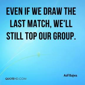 Even if we draw the last match, we'll still top our group.