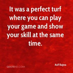 It was a perfect turf where you can play your game and show your skill at the same time.