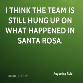 Augustine Ruiz - I think the team is still hung up on what happened in Santa Rosa.