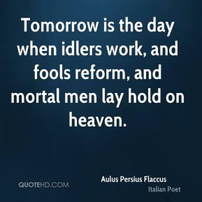 Aulus Persius Flaccus - Tomorrow is the day when idlers work, and fools reform, and mortal men lay hold on heaven.