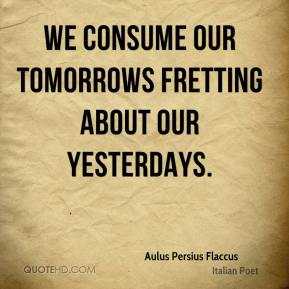 Aulus Persius Flaccus - We consume our tomorrows fretting about our yesterdays.